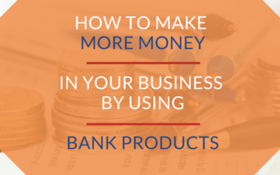 How to Make More Money in Your Business By Using Bank Products